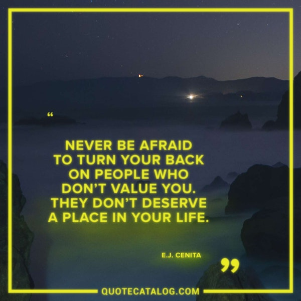 Never be afraid to turn your back on people who don't value you. They don't deserve a place in your life. — E.J. Cenita
