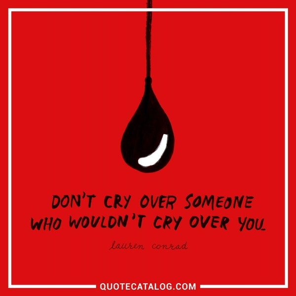 Don't cry over someone who wouldn't cry over you. — Lauren Conrad