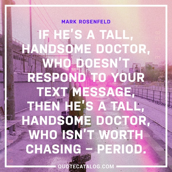 If he's a tall, handsome doctor, who doesn't respond to your text message, then he's a tall, handsome doctor, who isn't worth chasing – period. — Mark Rosenfeld
