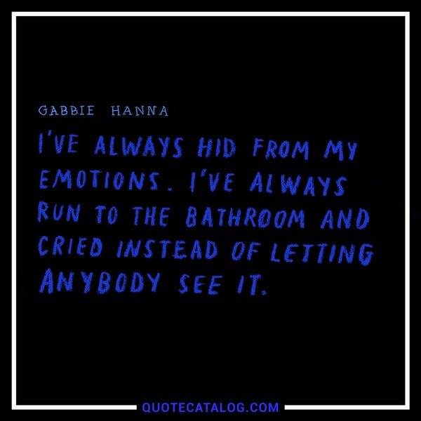 I've always hid from my emotions. I've always run to the bathroom and cried instead of letting anybody see it. — Gabbie Hanna