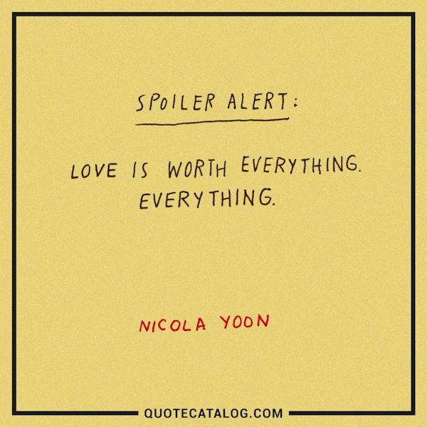 <i>Spoiler alert: </i>Love is worth everything. Everything. — Nicola Yoon