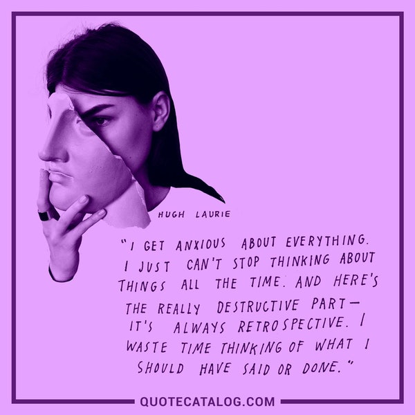 I get anxious about everything. I just can't stop thinking about things all the time. And here's the really destructive part -- it's always retrospective. I waste time thinking of what I should have said or done. — Hugh Laurie