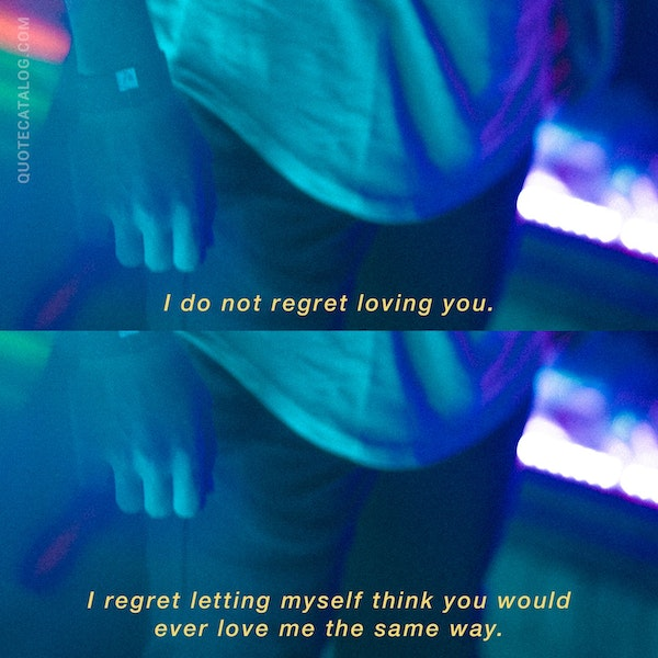 I do not regret loving you. I regret letting myself think you would ever love me the same way. — Cheyenne Collins-Miller