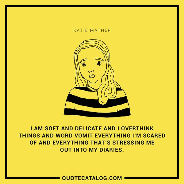 I am soft and delicate and I overthink things and word vomit everything I'm scared of and everything that's stressing me out into my diaries. — Katie Mather