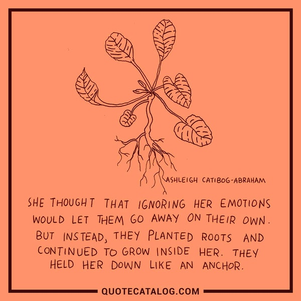 She thought that ignoring her emotions would let them go away on their own. But instead, they planted roots and continued to grow inside her. They held her down like an anchor. — Ashleigh Catibog-Abraham