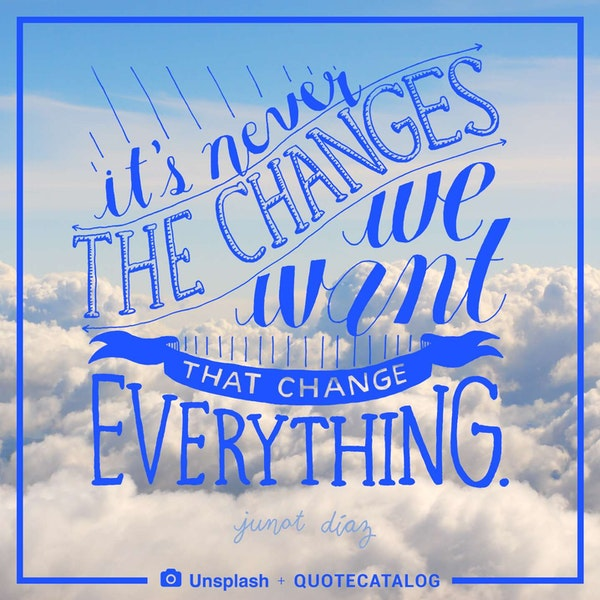 It's never the changes we want that change everything. — Junot Dìaz