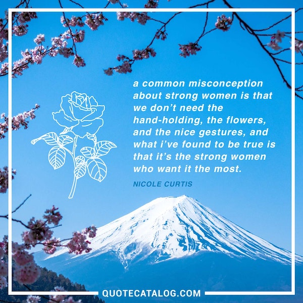 A common misconception about strong women is that we don't need the hand-holding, the flowers, and the nice gestures, and what I've found to be true is that it's the strong women who want it the most. — Nicole Curtis