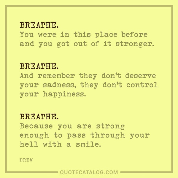 Breathe. You were in this place before and you got out of it stronger. Breathe. And remember they don't deserve your sadness, they don't control your happiness.Breathe. Because you are strong enough to pass through your hell with a smile. — Drew