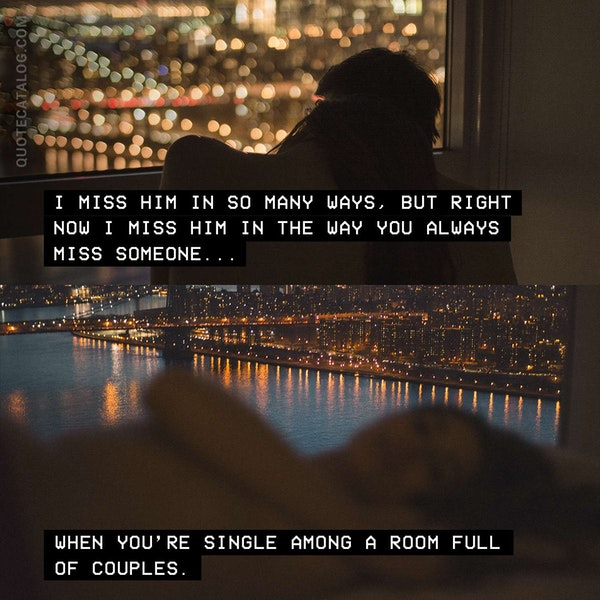 I miss him in so many ways, but right now I miss him in the way you always miss someone when you're single among a room full of couples. — Emily Giffin