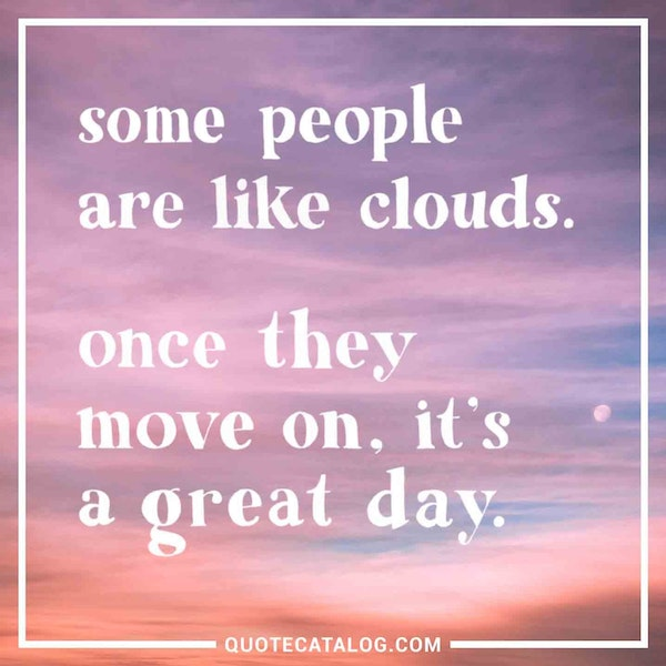 Some people are like clouds. Once they move on, it's a great day. — Unknown
