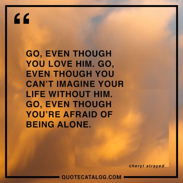 Go, even though you love him. Go, even though you can't imagine your life without him. Go, even though you're afraid of being alone. — Cheryl Strayed