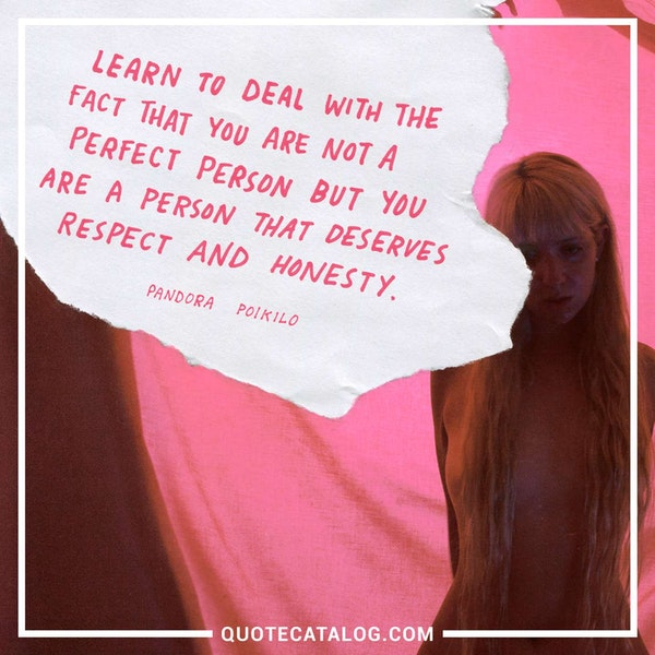 Learn to deal with the fact that you are not a perfect person but you are a person that deserves respect and honesty. — Pandora Poikilos