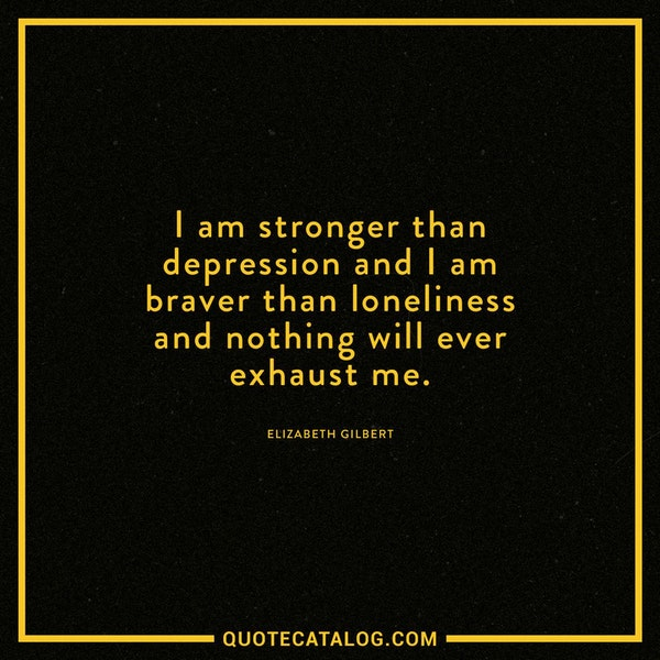 I am stronger than depression and I am braver than loneliness and nothing will ever exhaust me. — Elizabeth Gilbert