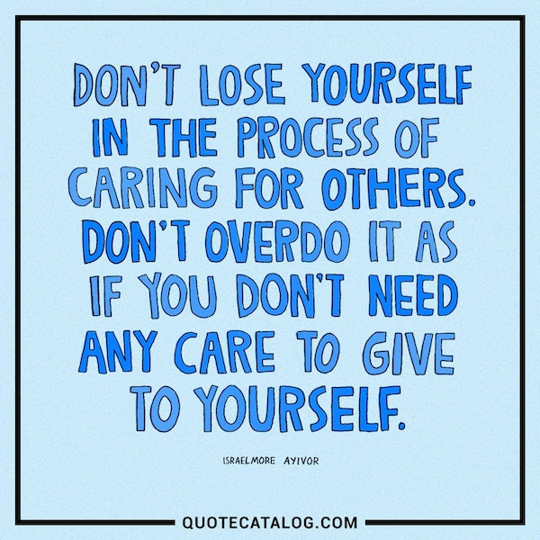 Don't lose yourself in the process of caring for others. Don't overdo it as if you don't need any care to give to yourself.