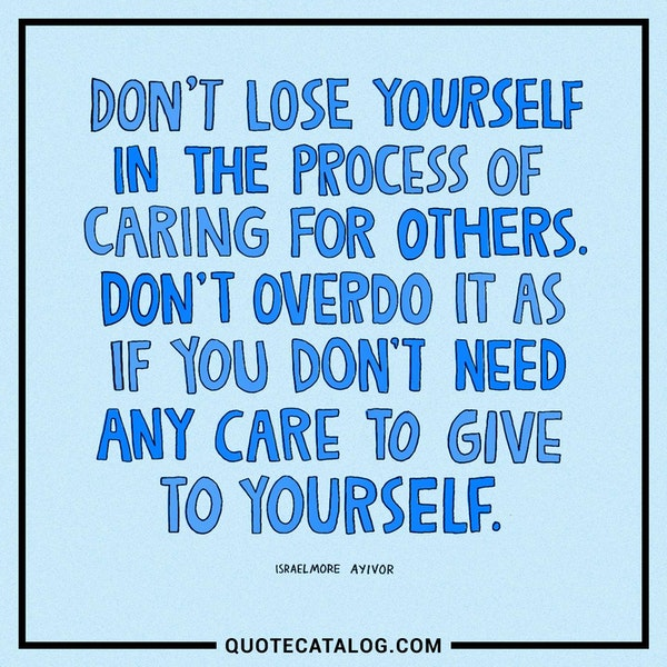 Don't lose yourself in the process of caring for others. Don't overdo it as if you don't need any care to give to yourself. — Israelmore Ayivor
