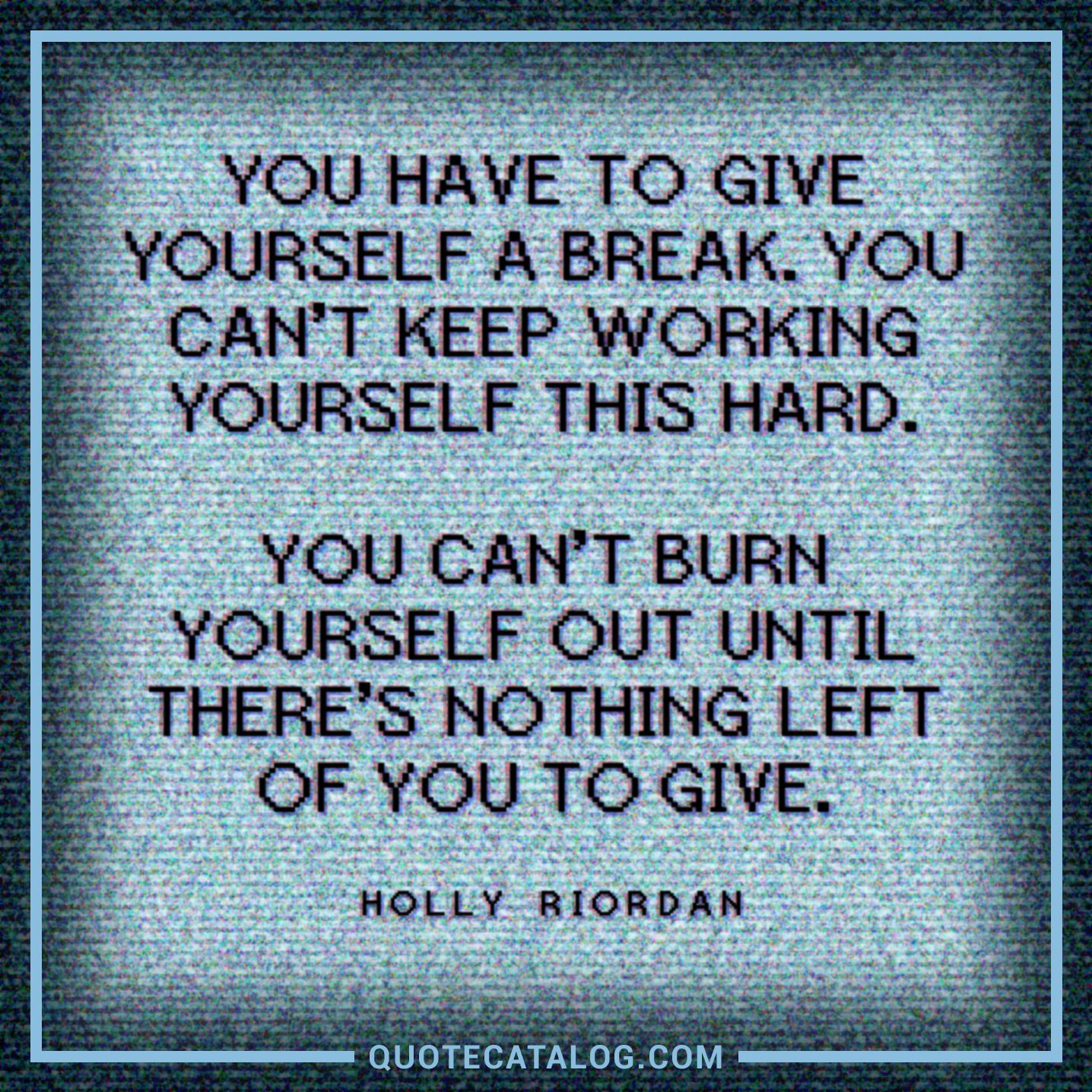 Holly Riordan Quote You Have To Give Yourself A Break You C