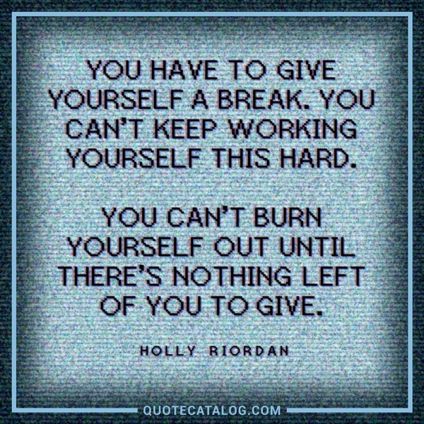 You have to give yourself a break. You can't keep working yourself this hard. You can't burn yourself out until there's nothing left of you to give.
