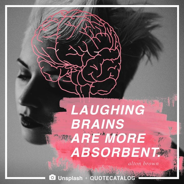 Laughing brains are more absorbent. — Alton Brown