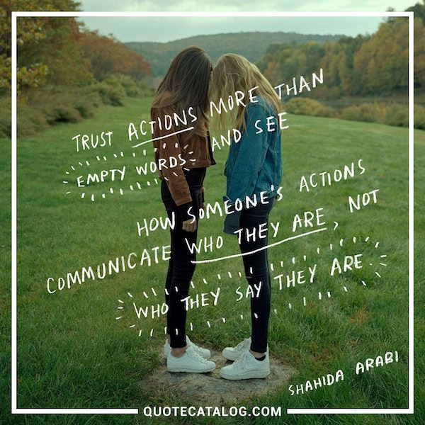 Trust actions more than empty words and see how someone's actions communicate who they are, not who they say they are. — Shahida Arabi