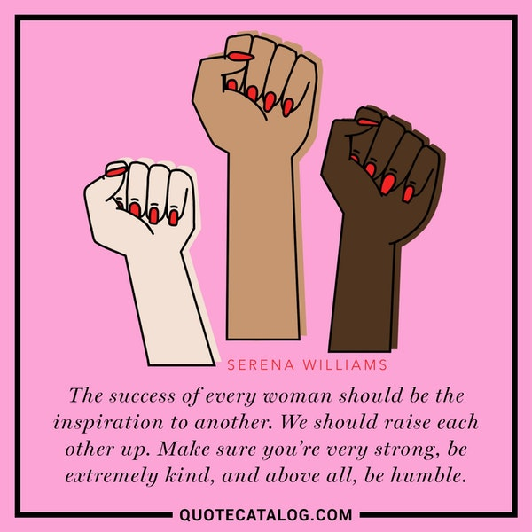 The success of every woman should be the inspiration to another. We should raise each other up. Make sure you're very strong, be extremely kind, and above all, be humble. — Serena Williams