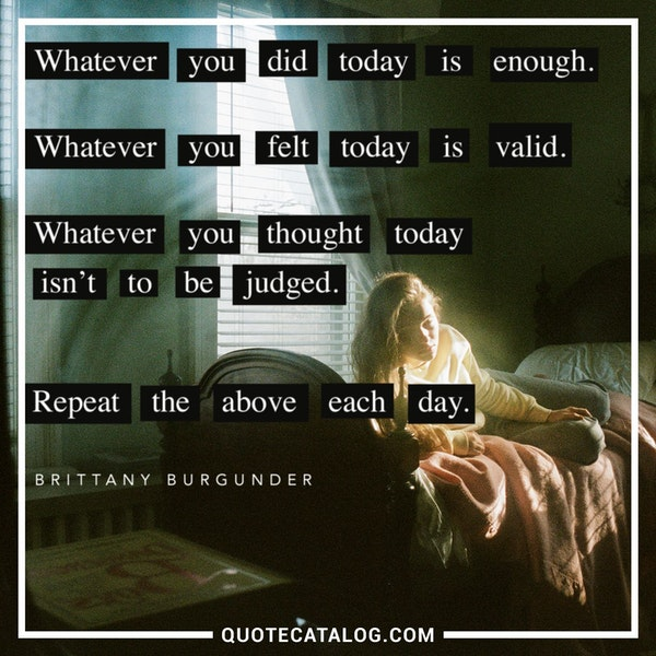 Whatever you did today is enough. Whatever you felt today is valid. Whatever you thought today isn't to be judged. Repeat the above each day. — Brittany Burgunder