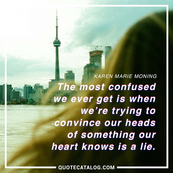 The most confused we ever get is when we're trying to convince our heads of something our heart knows is a lie. — Karen Marie Moning