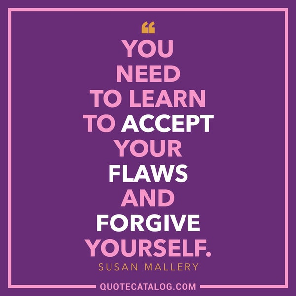 You need to learn to accept your flaws and forgive yourself. — Susan Mallery