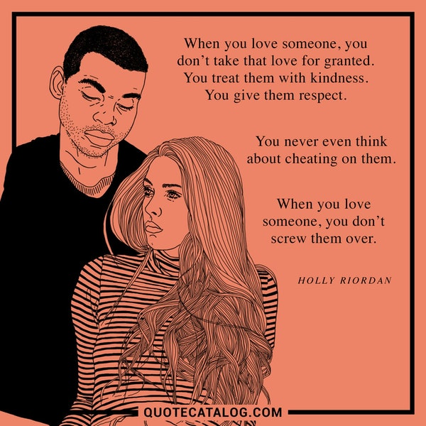 When you love someone, you don't take that love for granted. You treat them with kindness. You give them respect. You never even <i>think</i> about cheating on them. When you love someone, you don't screw them over. — Holly Riordan