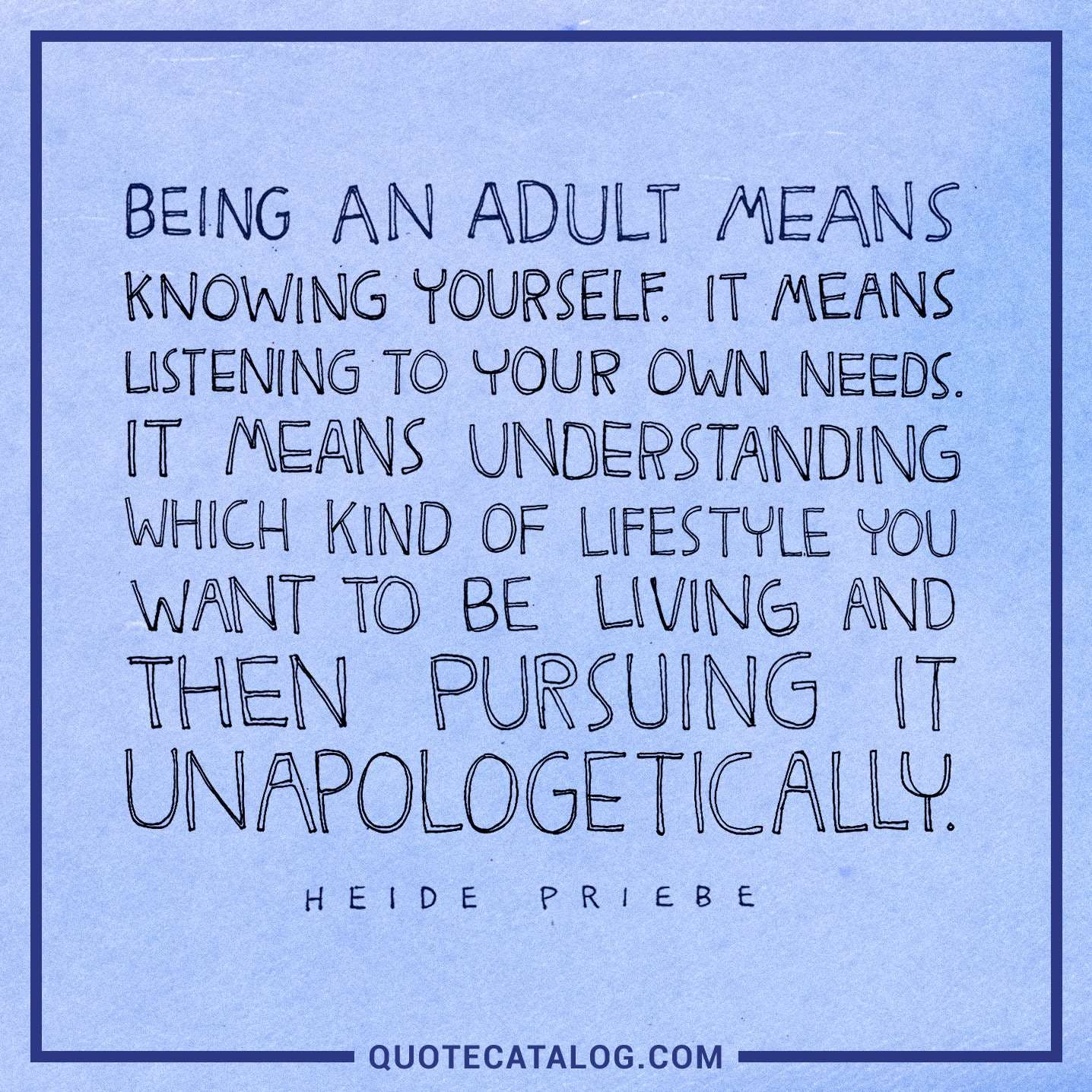 Being an adult means knowing yourself. It means listening to your own needs. It means understanding which kind of lifestyle you want to be living and then pursuing it unapologetically.