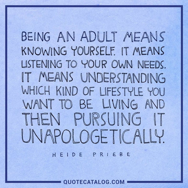Being an adult means knowing yourself. It means listening to your own needs. It means understanding which kind of lifestyle you want to be living and then pursuing it unapologetically. — Heidi Priebe