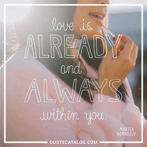 Love is already and always within you. — Marisa Donnelly