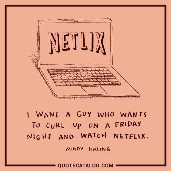 I want a guy who wants to curl up on a Friday night and watch Netflix. — Mindy Kaling