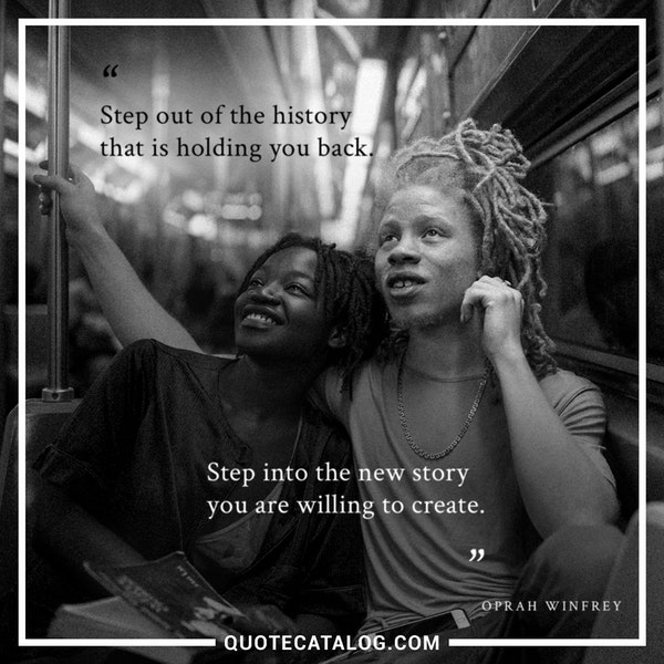 Step out of the history that is holding you back. Step into the new story you are willing to create. — Oprah Winfrey