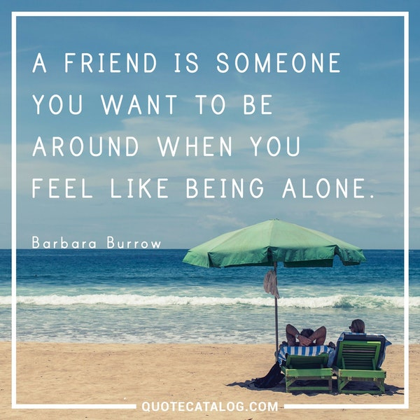 A friend is someone you want to be around when you feel like being alone. — Barbara Burrow