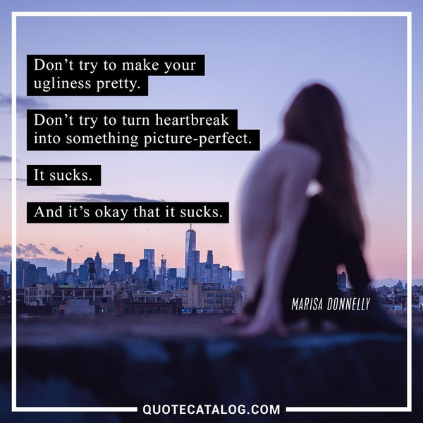 Don't try to make your ugliness pretty. Don't try to turn heartbreak into something picture-perfect. It sucks. And it's okay that it sucks. — Marisa Donnelly