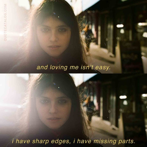 and loving me isn't easy. i have sharp edges, i have missing parts.