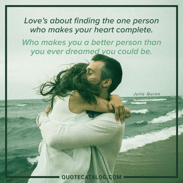 Love's about finding the one person who makes your heart complete. Who makes you a better person than you ever dreamed you could be. — Julia Quinn