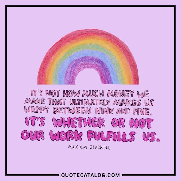 It's not how much money we make that ultimately makes us happy between nine and five. It's whether or not our work fulfills us.