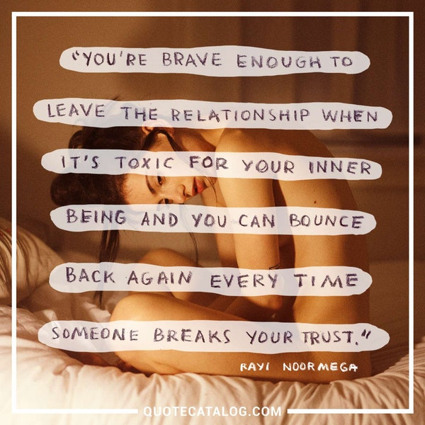You're brave enough to leave the relationship when it's toxic for your inner being and you can bounce back again every time someone breaks your trust. — Rayi Noormega