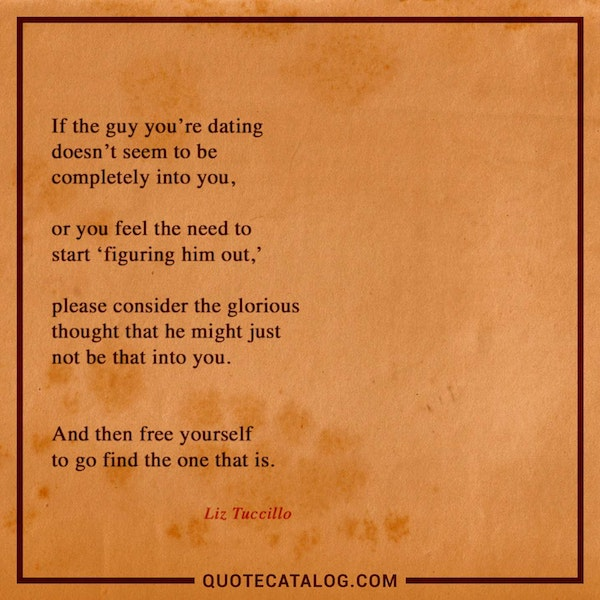 If the guy you're dating doesn't seem to be completely into you, or you feel the need to start 'figuring him out,' please consider the glorious thought that he might just not be that into you. And then free yourself to go find the one that is. — Liz Tuccillo