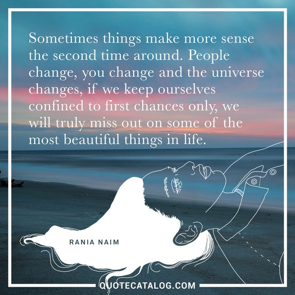 Sometimes things make more sense the second time around. People change, you change and the universe changes, if we keep ourselves confined to first chances only, we will truly miss out on some of the most beautiful things in life. — Rania Naim