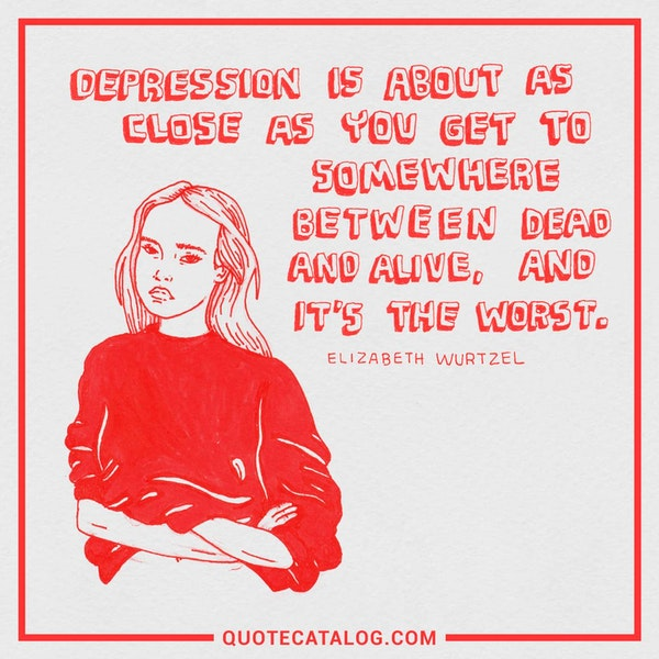 Depression is about as close as you get to somewhere between dead and alive, and it's the worst. — Elizabeth Wurtzel