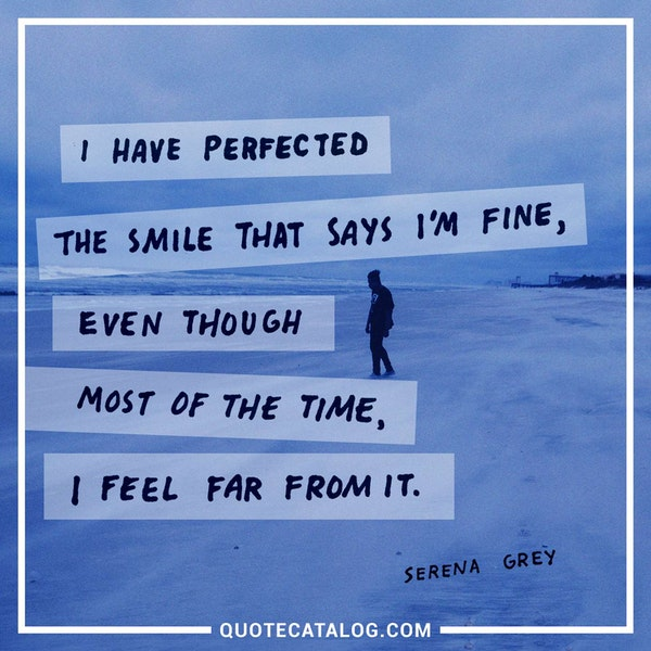 I have perfected the smile that says I'm fine, even though most of the time, I feel far from it.