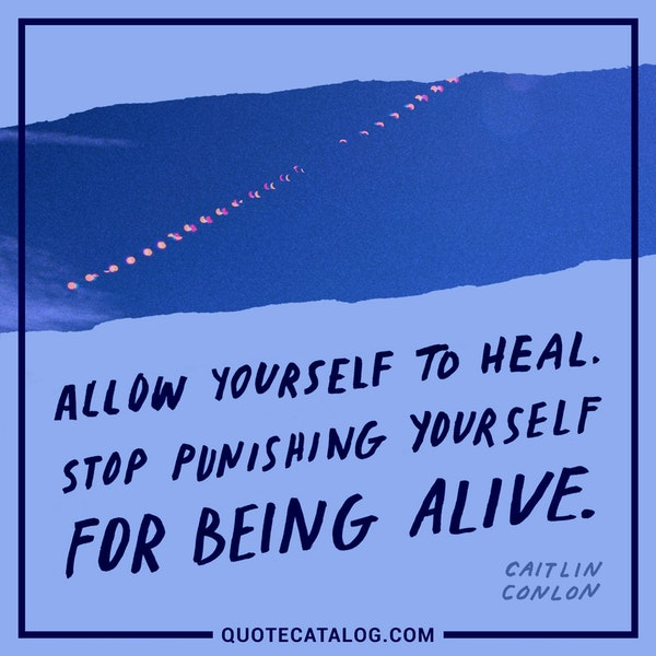 Allow yourself to heal. Stop punishing yourself for being alive. — Caitlin Conlon