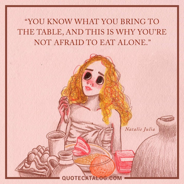 You know what you bring to the table, and this is why you're not afraid to eat alone. — Natalie Julia
