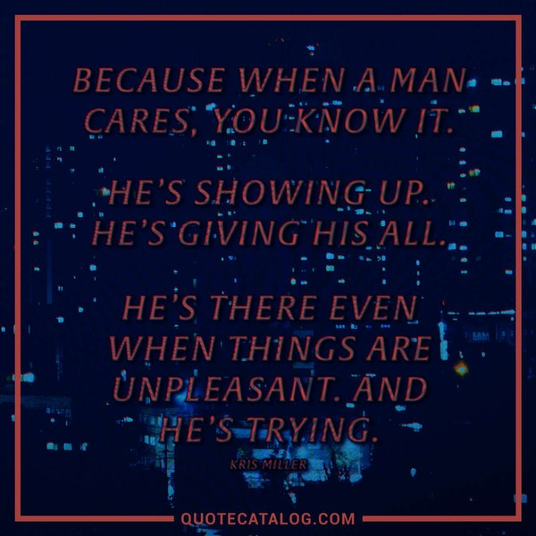 Because when a man cares, you know it. He's showing up. He's giving his all. He's there even when things are unpleasant. And he's trying. — Kris Miller
