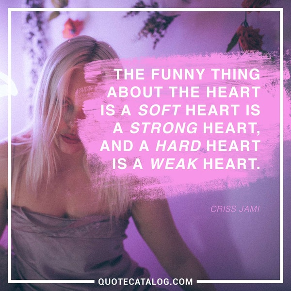 The funny thing about the heart is a soft heart is a strong heart, and a hard heart is a weak heart. — Criss Jami