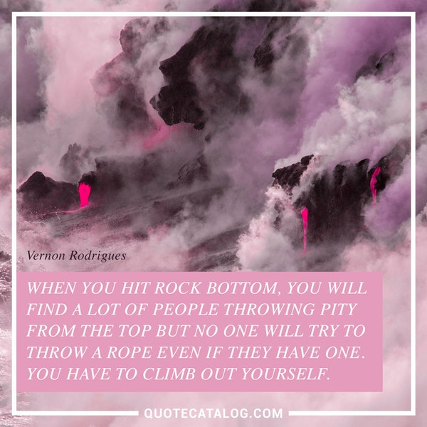 When you hit rock bottom, you will find a lot of people throwing pity from the top but no one will try to throw a rope even if they have one. You have to climb out yourself. — Vernon Rodrigues