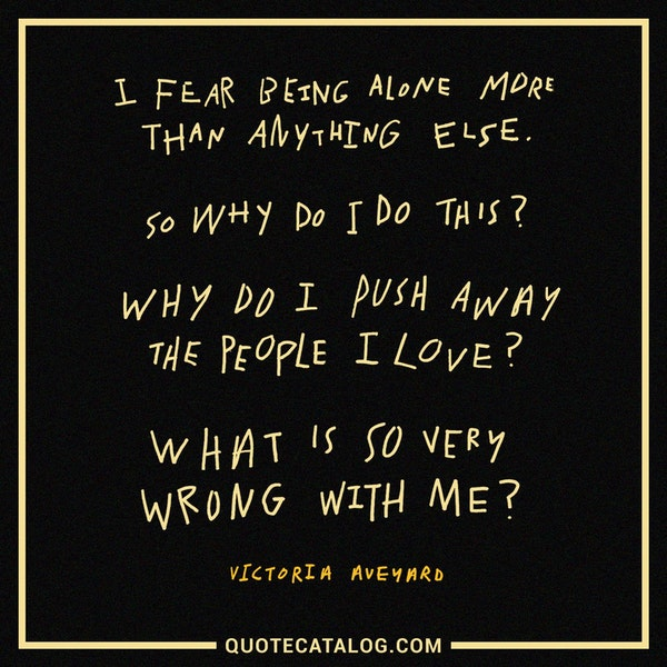 I fear being alone more than anything else. So why do I do this? Why do I push away the people I love? What is so very wrong with me? — Victoria Aveyard