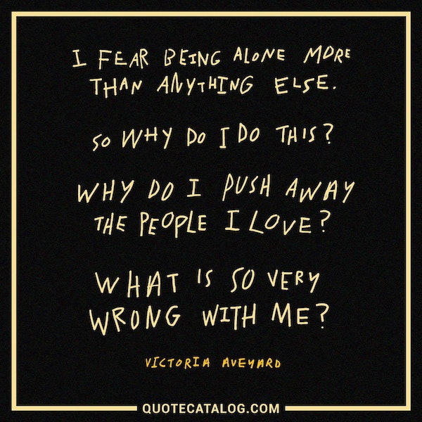 I fear being alone more than anything else. So why do I do this? Why do I push away the people I love? What is so very wrong with me?